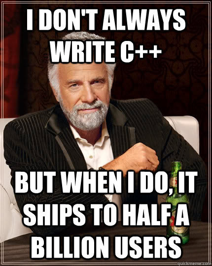 I don't always write C++ but when I do, it ships to half a billion users
